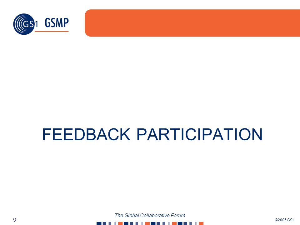 ©2005 GS1 9 The Global Collaborative Forum FEEDBACK PARTICIPATION