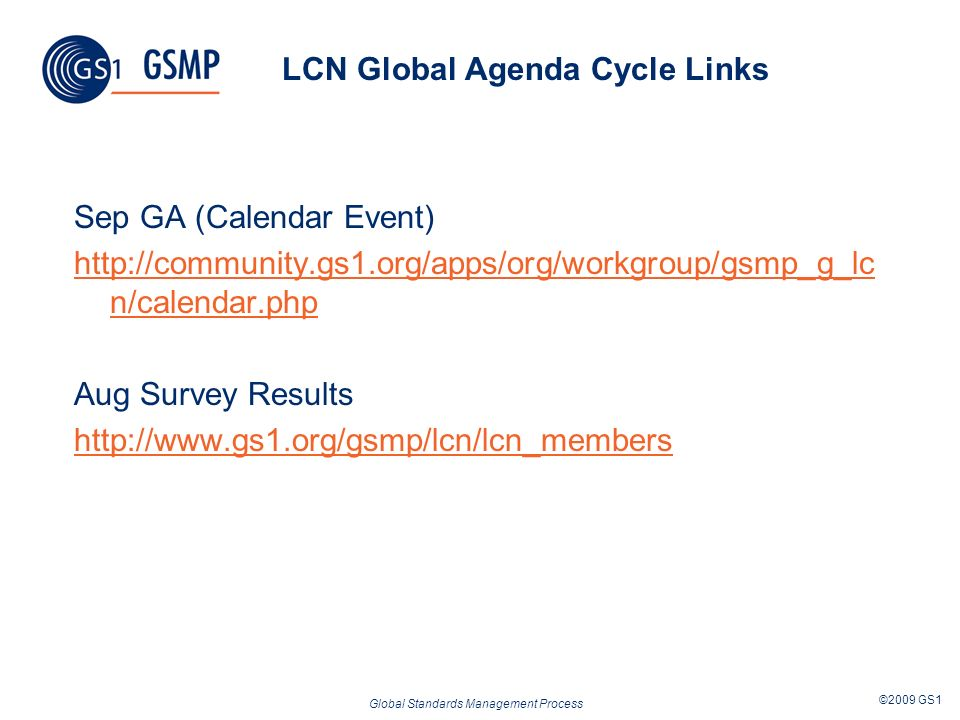 Global Standards Management Process ©2009 GS1 LCN Global Agenda Cycle Links Sep GA (Calendar Event) http://community.gs1.org/apps/org/workgroup/gsmp_g_lc n/calendar.php Aug Survey Results http://www.gs1.org/gsmp/lcn/lcn_members