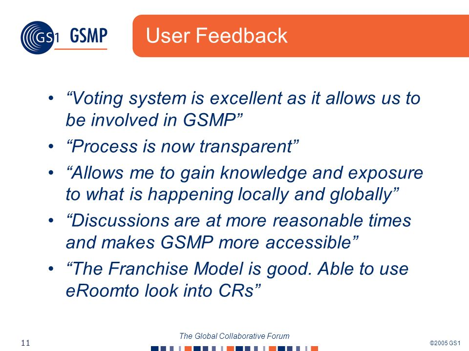 ©2005 GS1 11 The Global Collaborative Forum User Feedback Voting system is excellent as it allows us to be involved in GSMP Process is now transparent Allows me to gain knowledge and exposure to what is happening locally and globally Discussions are at more reasonable times and makes GSMP more accessible The Franchise Model is good.