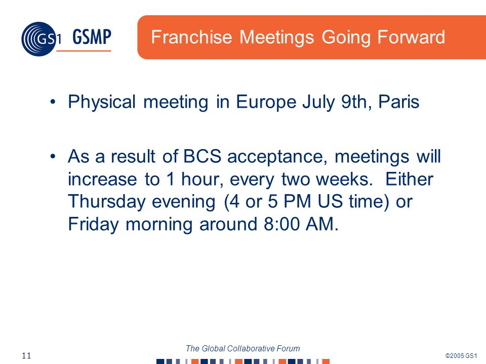 ©2005 GS1 11 The Global Collaborative Forum Franchise Meetings Going Forward Physical meeting in Europe July 9th, Paris As a result of BCS acceptance, meetings will increase to 1 hour, every two weeks.