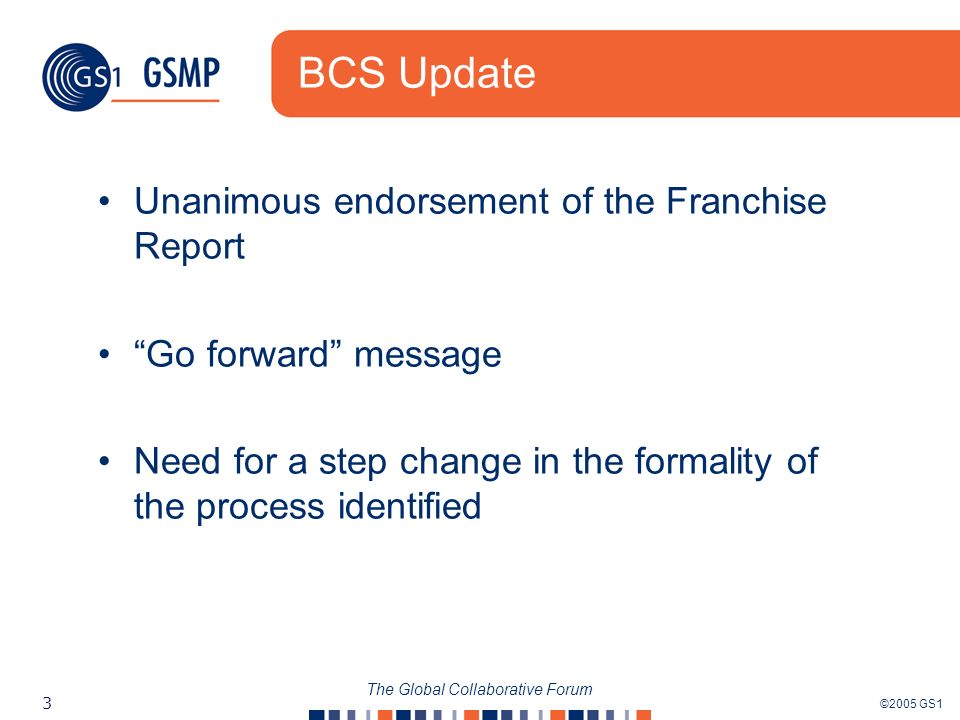 ©2005 GS1 3 The Global Collaborative Forum BCS Update Unanimous endorsement of the Franchise Report Go forward message Need for a step change in the formality of the process identified