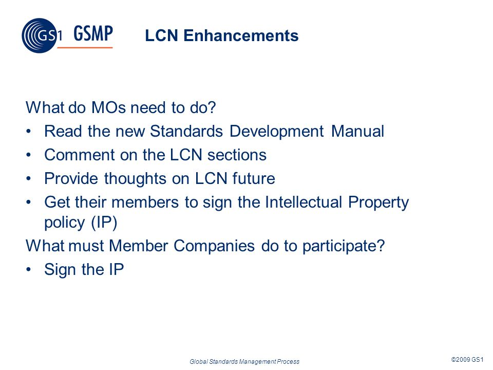 Global Standards Management Process ©2009 GS1 LCN Enhancements What do MOs need to do? Read the new Standards Development Manual Comment on the LCN se