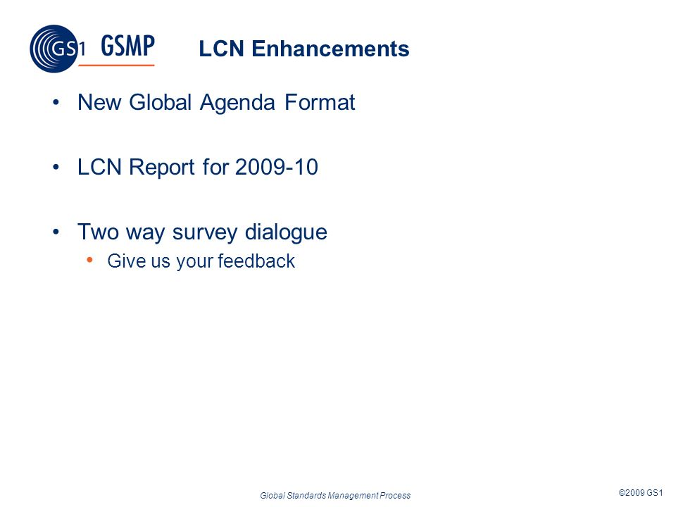 Global Standards Management Process ©2009 GS1 LCN Enhancements New Global Agenda Format LCN Report for Two way survey dialogue Give us your feedback