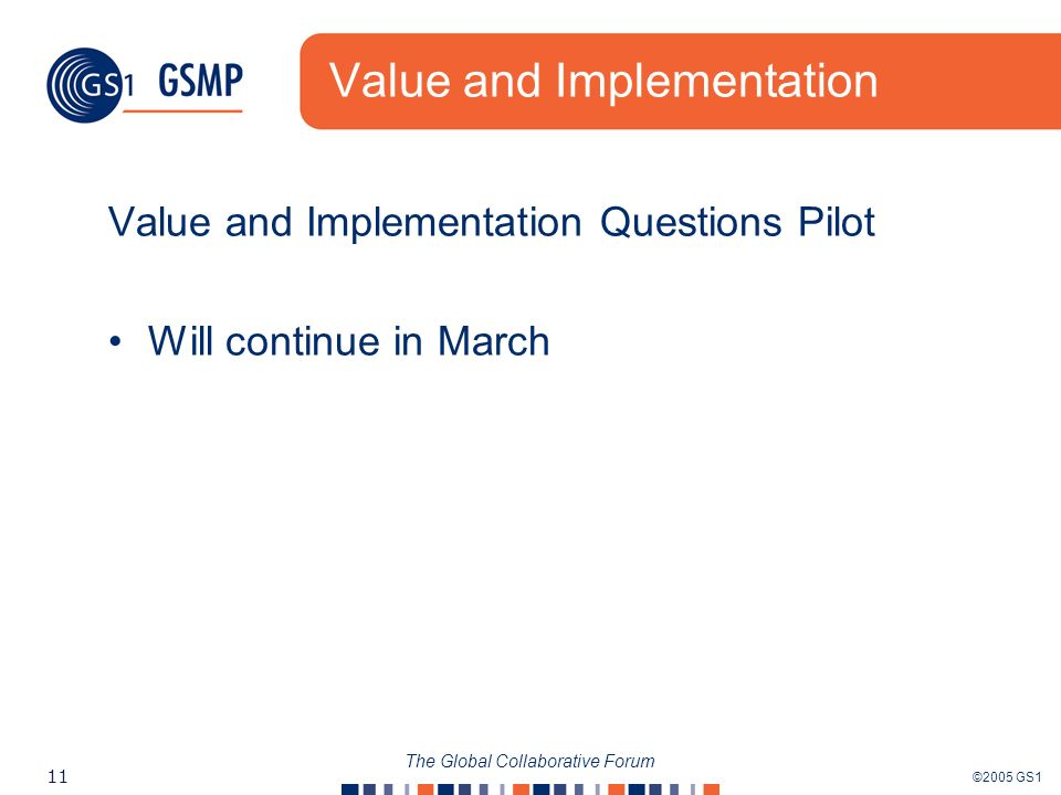 ©2005 GS1 11 The Global Collaborative Forum Value and Implementation Value and Implementation Questions Pilot Will continue in March