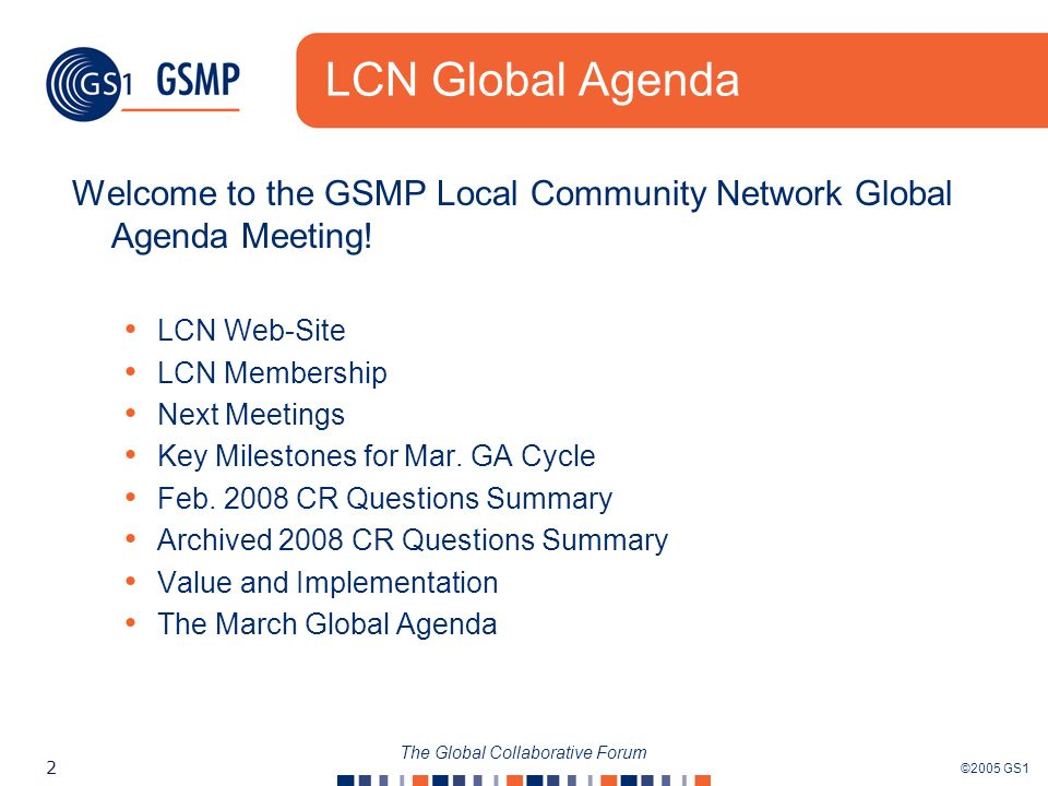 ©2005 GS1 2 The Global Collaborative Forum LCN Global Agenda Welcome to the GSMP Local Community Network Global Agenda Meeting! LCN Web-Site LCN Membe