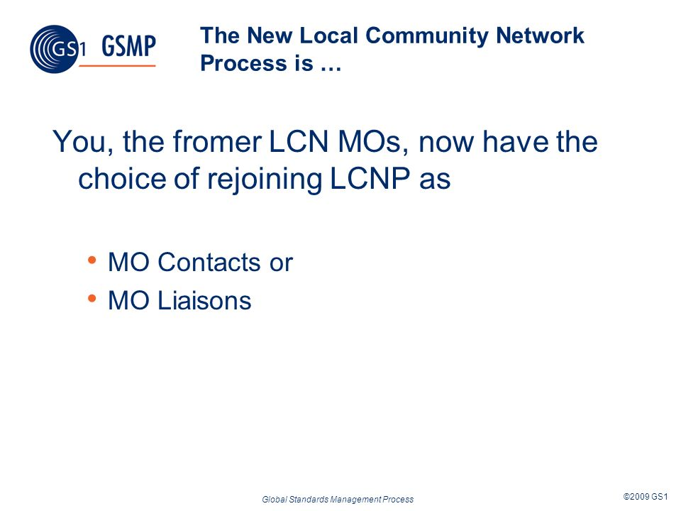 Global Standards Management Process ©2009 GS1 The New Local Community Network Process is … You, the fromer LCN MOs, now have the choice of rejoining L
