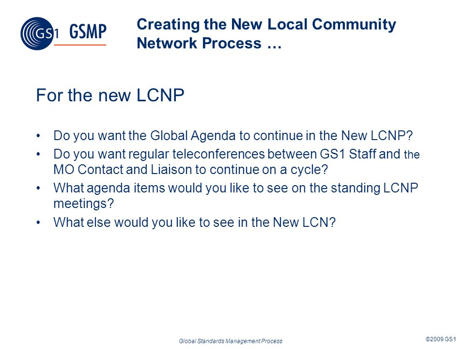 Global Standards Management Process ©2009 GS1 Creating the New Local Community Network Process … For the new LCNP Do you want the Global Agenda to con