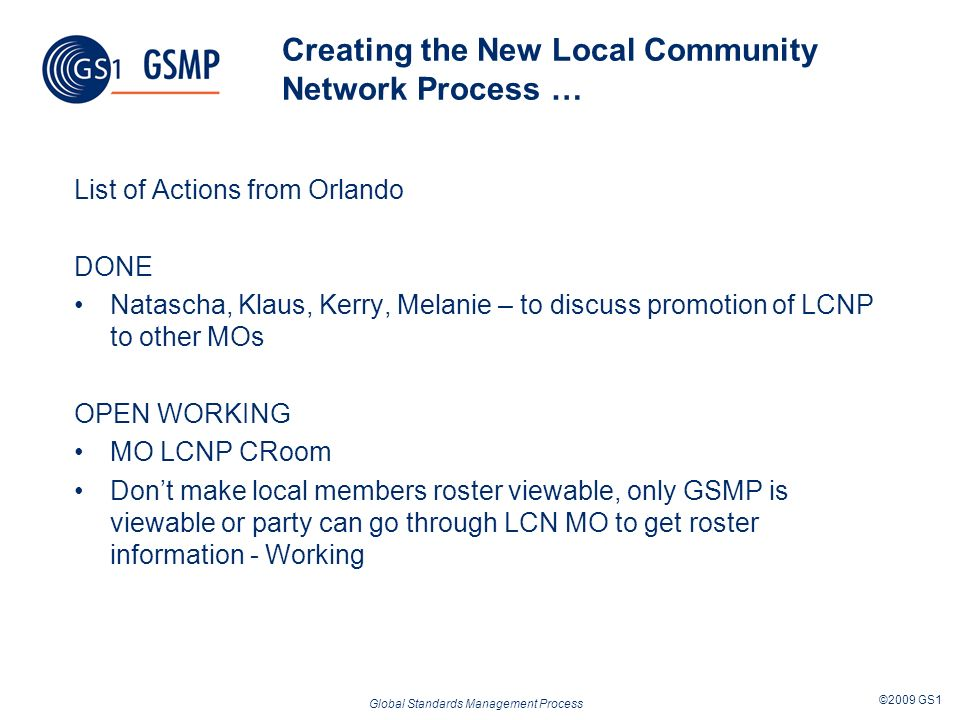 Global Standards Management Process ©2009 GS1 Creating the New Local Community Network Process … List of Actions from Orlando DONE Natascha, Klaus, Ke