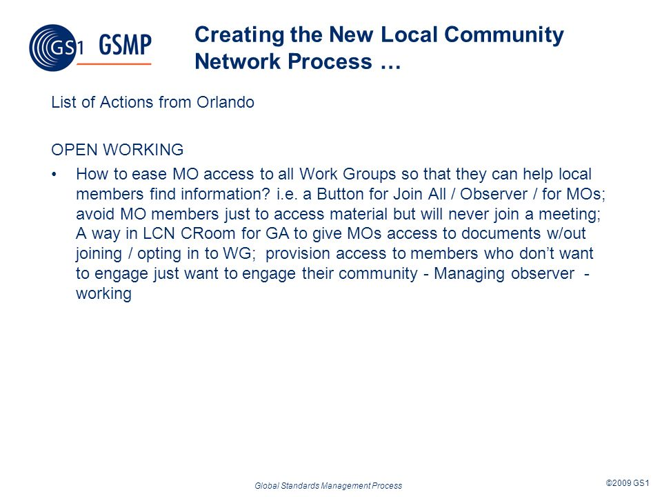 Global Standards Management Process ©2009 GS1 Creating the New Local Community Network Process … List of Actions from Orlando OPEN WORKING How to ease MO access to all Work Groups so that they can help local members find information.