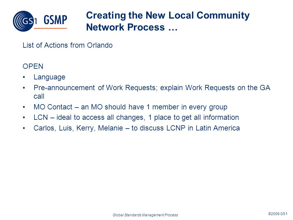Global Standards Management Process ©2009 GS1 Creating the New Local Community Network Process … List of Actions from Orlando OPEN Language Pre-announcement of Work Requests; explain Work Requests on the GA call MO Contact – an MO should have 1 member in every group LCN – ideal to access all changes, 1 place to get all information Carlos, Luis, Kerry, Melanie – to discuss LCNP in Latin America