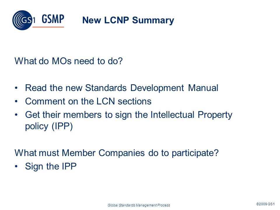 Global Standards Management Process ©2009 GS1 New LCNP Summary What do MOs need to do? Read the new Standards Development Manual Comment on the LCN se