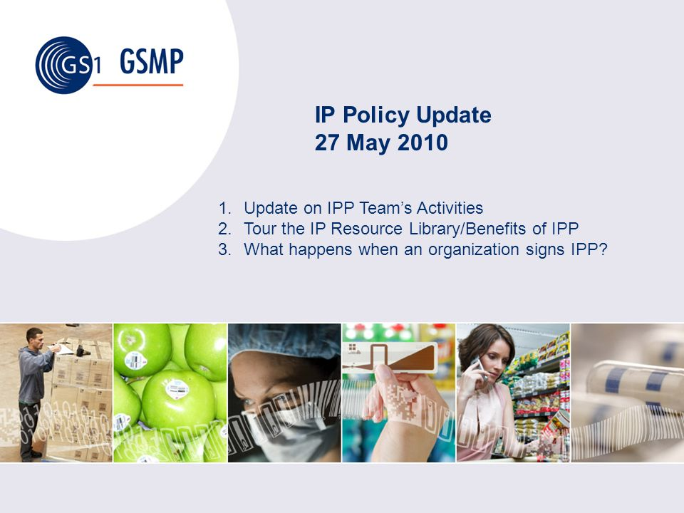 IP Policy Update 27 May 2010 1.Update on IPP Teams Activities 2.Tour the IP Resource Library/Benefits of IPP 3.What happens when an organization signs IPP?