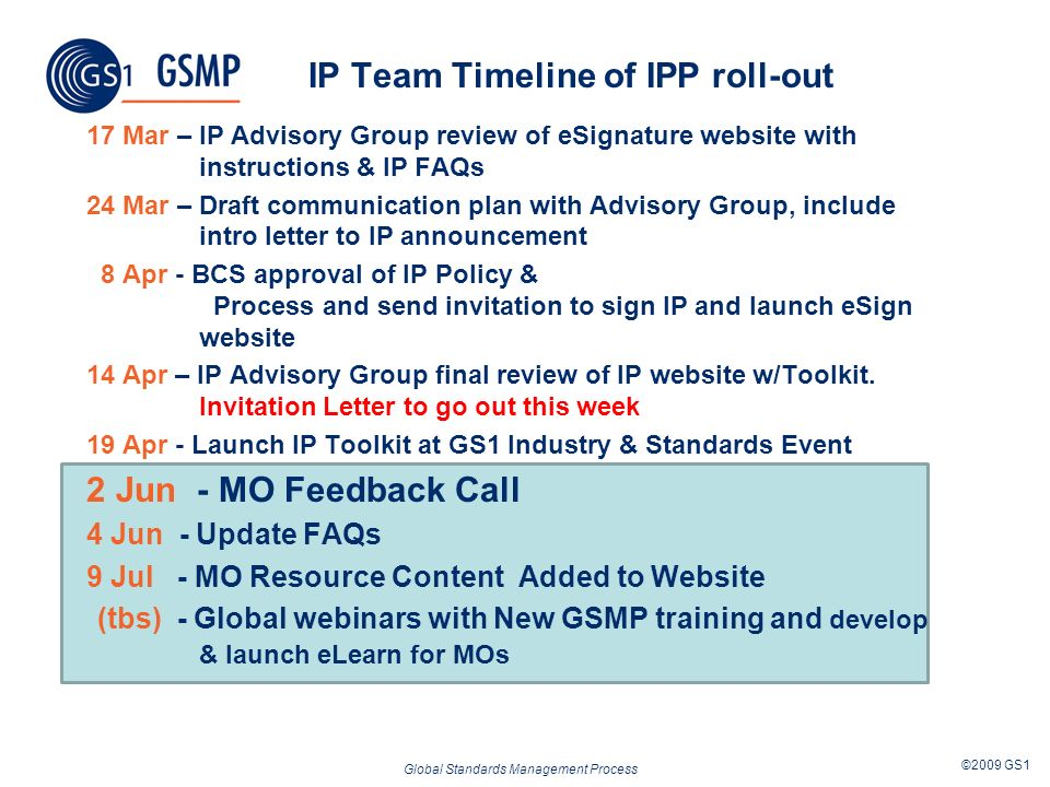 Global Standards Management Process ©2009 GS1 IP Team Timeline of IPP roll-out 17 Mar – IP Advisory Group review of eSignature website with instructions & IP FAQs 24 Mar – Draft communication plan with Advisory Group, include intro letter to IP announcement 8 Apr - BCS approval of IP Policy & Process and send invitation to sign IP and launch eSign website 14 Apr – IP Advisory Group final review of IP website w/Toolkit.