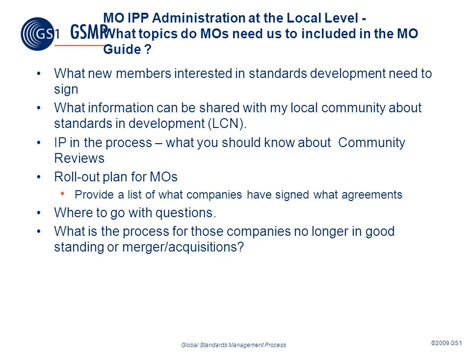 Global Standards Management Process ©2009 GS1 MO IPP Administration at the Local Level - What topics do MOs need us to included in the MO Guide ? What