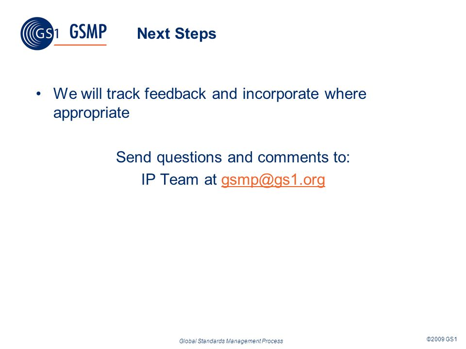 Global Standards Management Process ©2009 GS1 Next Steps We will track feedback and incorporate where appropriate Send questions and comments to: IP Team at