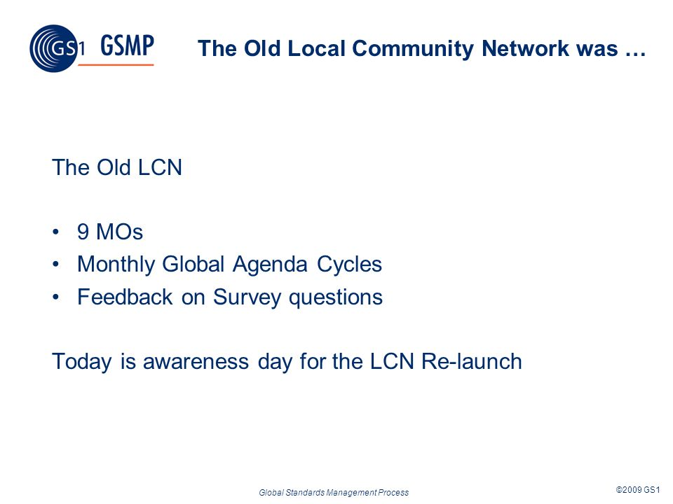 Global Standards Management Process ©2009 GS1 The Old Local Community Network was … The Old LCN 9 MOs Monthly Global Agenda Cycles Feedback on Survey questions Today is awareness day for the LCN Re-launch