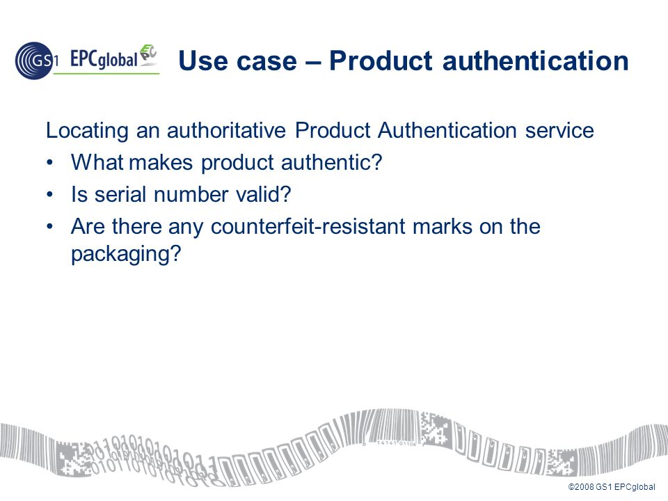 ©2008 GS1 EPCglobal Use case – Product authentication Locating an authoritative Product Authentication service What makes product authentic.