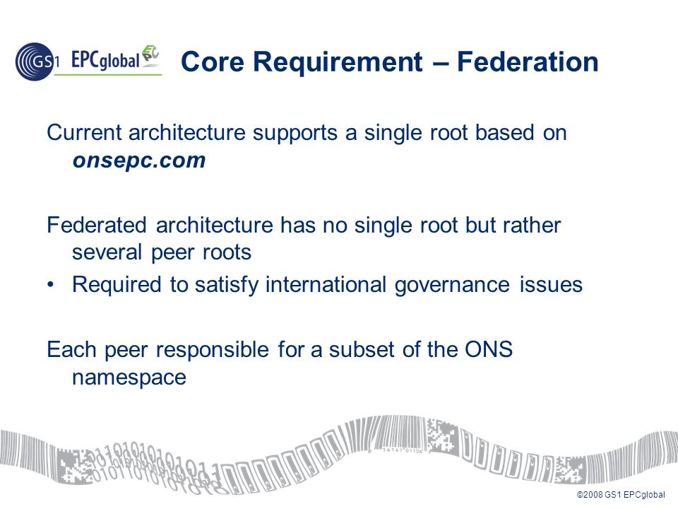 ©2008 GS1 EPCglobal Core Requirement – Federation Current architecture supports a single root based on onsepc.com Federated architecture has no single root but rather several peer roots Required to satisfy international governance issues Each peer responsible for a subset of the ONS namespace