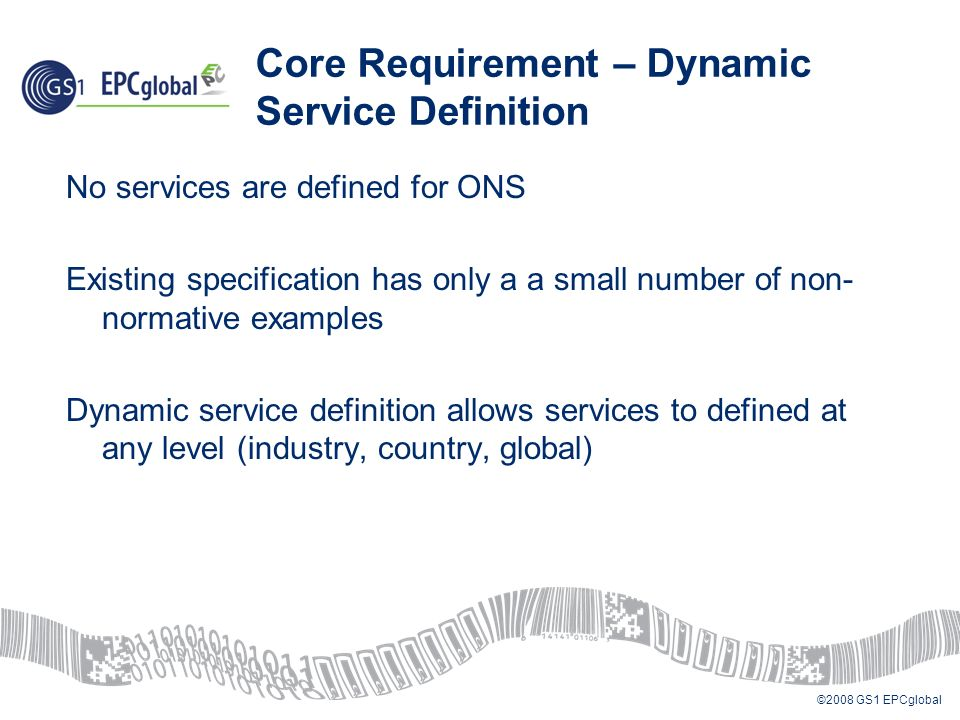 ©2008 GS1 EPCglobal Core Requirement – Dynamic Service Definition No services are defined for ONS Existing specification has only a a small number of non- normative examples Dynamic service definition allows services to defined at any level (industry, country, global)
