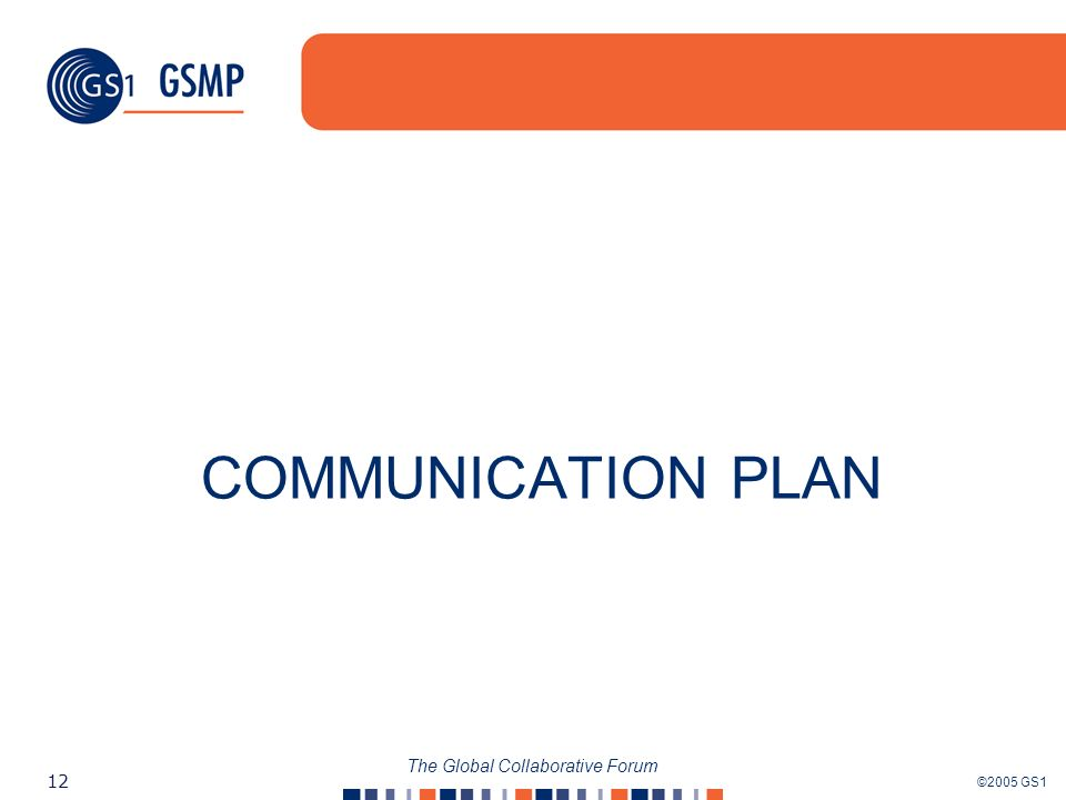 ©2005 GS1 12 The Global Collaborative Forum COMMUNICATION PLAN