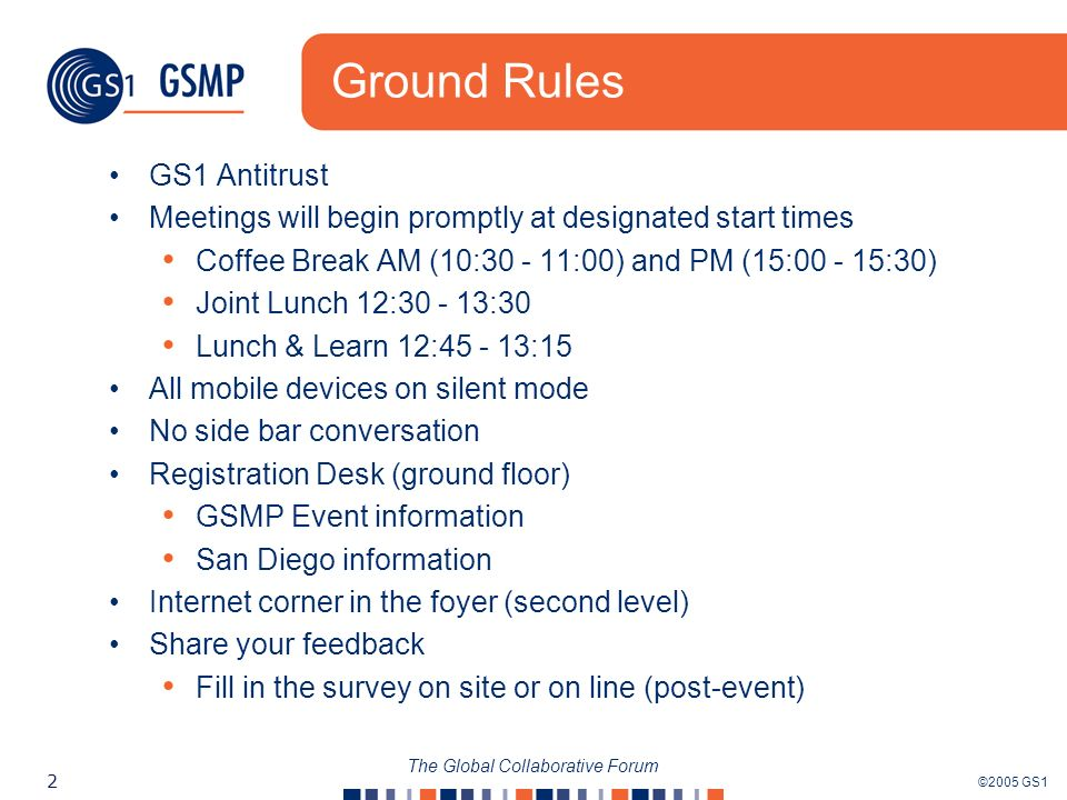 ©2005 GS1 2 The Global Collaborative Forum Ground Rules GS1 Antitrust Meetings will begin promptly at designated start times Coffee Break AM (10:30 - 11:00) and PM (15:00 - 15:30) Joint Lunch 12:30 - 13:30 Lunch & Learn 12:45 - 13:15 All mobile devices on silent mode No side bar conversation Registration Desk (ground floor) GSMP Event information San Diego information Internet corner in the foyer (second level) Share your feedback Fill in the survey on site or on line (post-event)