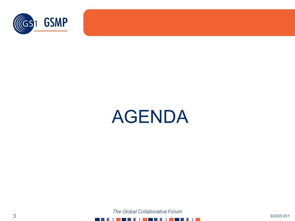 ©2005 GS1 3 The Global Collaborative Forum AGENDA