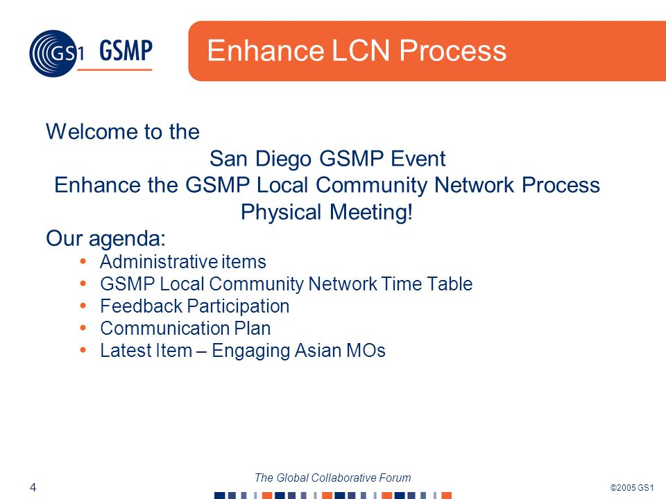 ©2005 GS1 4 The Global Collaborative Forum Enhance LCN Process Welcome to the San Diego GSMP Event Enhance the GSMP Local Community Network Process Physical Meeting.