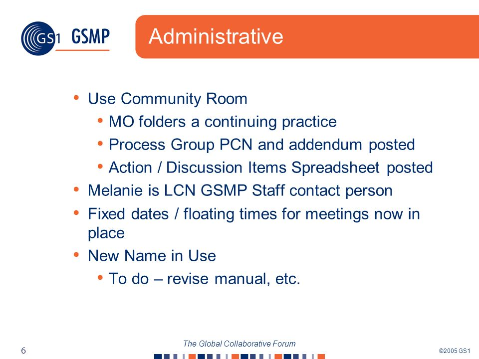 ©2005 GS1 6 The Global Collaborative Forum Administrative Use Community Room MO folders a continuing practice Process Group PCN and addendum posted Action / Discussion Items Spreadsheet posted Melanie is LCN GSMP Staff contact person Fixed dates / floating times for meetings now in place New Name in Use To do – revise manual, etc.