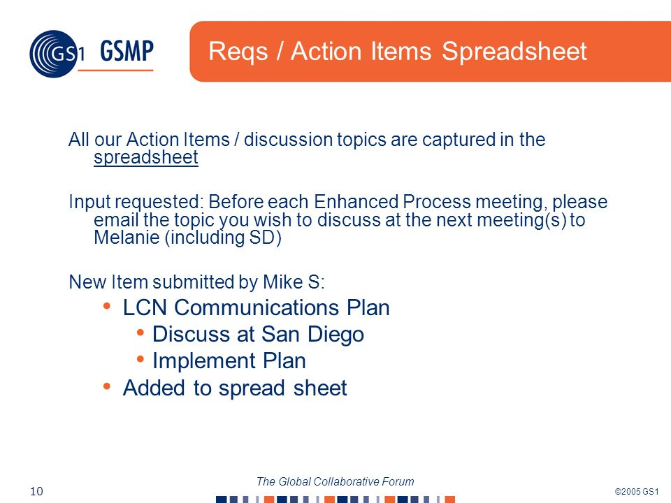 ©2005 GS1 10 The Global Collaborative Forum Reqs / Action Items Spreadsheet All our Action Items / discussion topics are captured in the spreadsheet spreadsheet Input requested: Before each Enhanced Process meeting, please  the topic you wish to discuss at the next meeting(s) to Melanie (including SD) New Item submitted by Mike S: LCN Communications Plan Discuss at San Diego Implement Plan Added to spread sheet