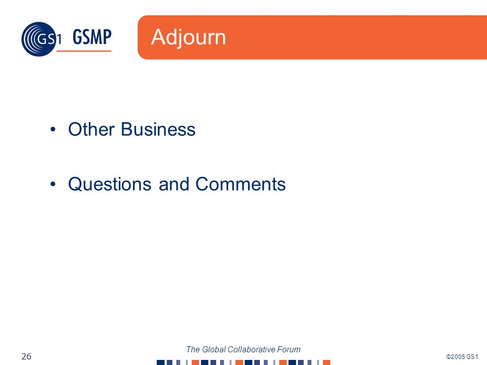 ©2005 GS1 26 The Global Collaborative Forum Adjourn Other Business Questions and Comments