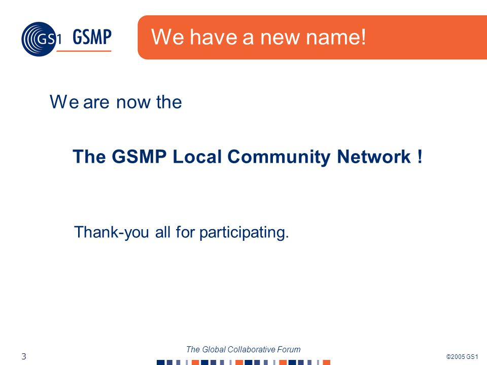 ©2005 GS1 3 The Global Collaborative Forum We have a new name! We are now the The GSMP Local Community Network ! Thank-you all for participating.