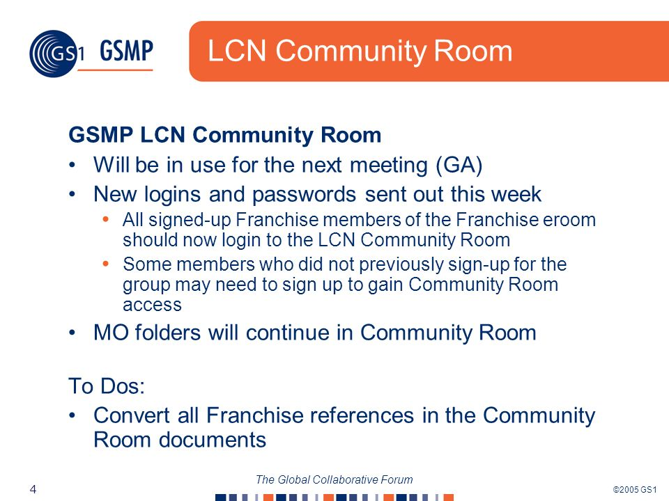 ©2005 GS1 4 The Global Collaborative Forum LCN Community Room GSMP LCN Community Room Will be in use for the next meeting (GA) New logins and passwords sent out this week All signed-up Franchise members of the Franchise eroom should now login to the LCN Community Room Some members who did not previously sign-up for the group may need to sign up to gain Community Room access MO folders will continue in Community Room To Dos: Convert all Franchise references in the Community Room documents