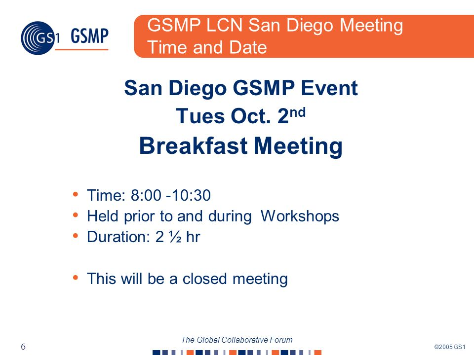 ©2005 GS1 6 The Global Collaborative Forum GSMP LCN San Diego Meeting Time and Date San Diego GSMP Event Tues Oct. 2 nd Breakfast Meeting Time: 8:00 -