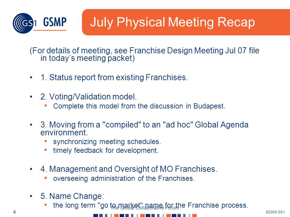 ©2005 GS1 5 The Global Collaborative Forum Survey Recap The last Global Agenda Survey was sent out on July 19 th GA meeting was cancelled due to Physical meeting AND there were no responses So, we have re-dated the Survey and updated with new questions Links are in the GA As a result of BCS acceptance, meetings will increase to 1 hour, every two weeks.