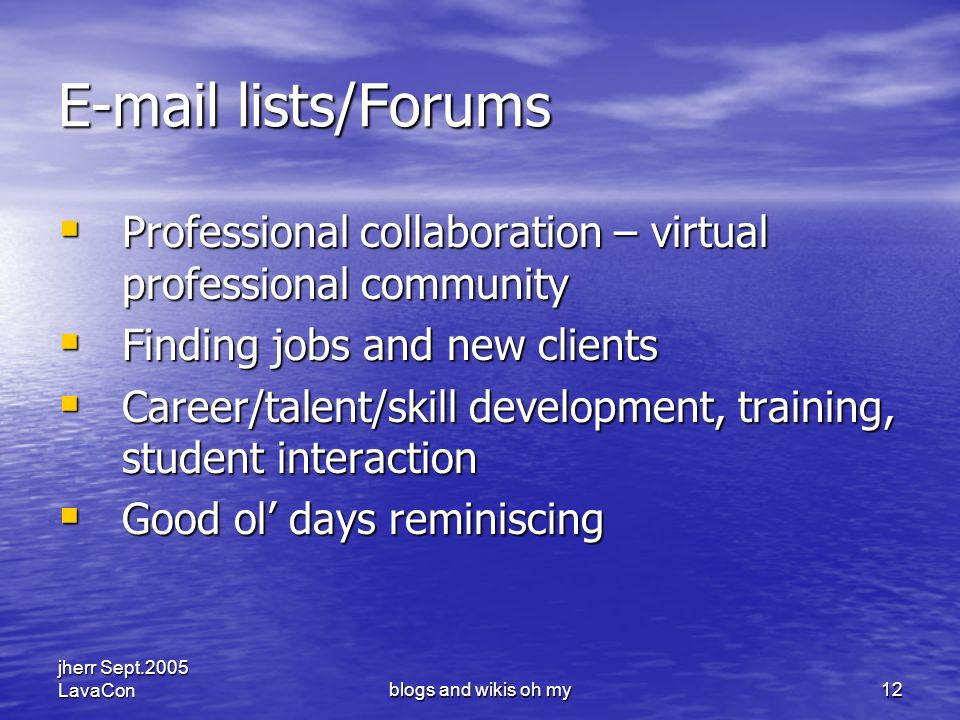 jherr Sept.2005 LavaConblogs and wikis oh my12 E-mail lists/Forums Professional collaboration – virtual professional community Professional collaboration – virtual professional community Finding jobs and new clients Finding jobs and new clients Career/talent/skill development, training, student interaction Career/talent/skill development, training, student interaction Good ol days reminiscing Good ol days reminiscing