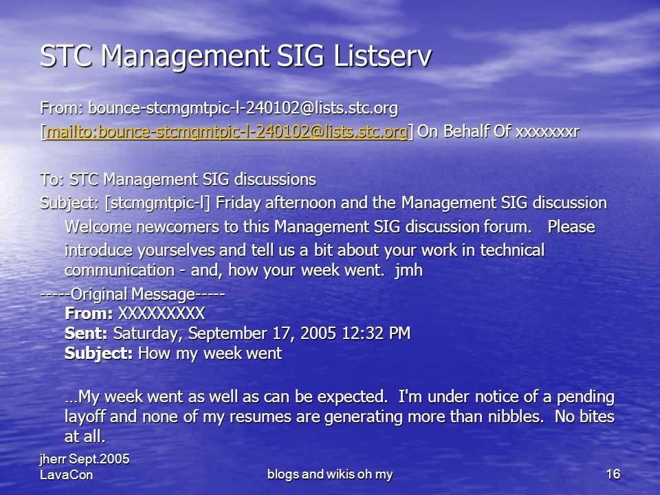 jherr Sept.2005 LavaConblogs and wikis oh my16 STC Management SIG Listserv From: bounce-stcmgmtpic-l-240102@lists.stc.org [mailto:bounce-stcmgmtpic-l-240102@lists.stc.org] On Behalf Of xxxxxxxr mailto:bounce-stcmgmtpic-l-240102@lists.stc.org To: STC Management SIG discussions Subject: [stcmgmtpic-l] Friday afternoon and the Management SIG discussion Welcome newcomers to this Management SIG discussion forum.