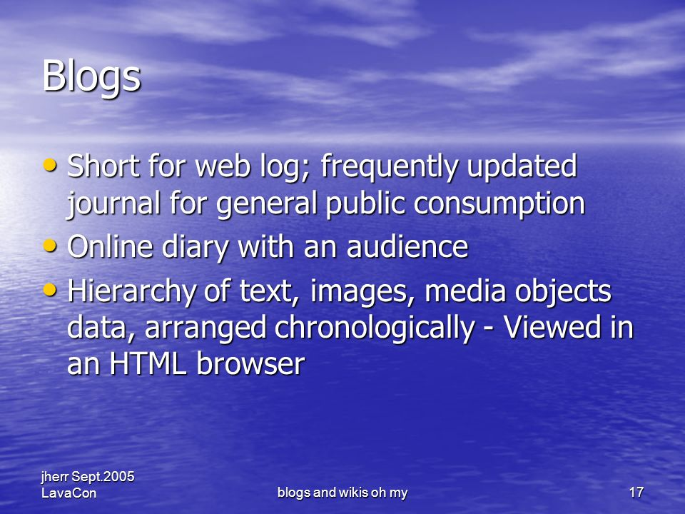 jherr Sept.2005 LavaConblogs and wikis oh my17 Blogs Short for web log; frequently updated journal for general public consumption Short for web log; frequently updated journal for general public consumption Online diary with an audience Online diary with an audience Hierarchy of text, images, media objects data, arranged chronologically - Viewed in an HTML browser Hierarchy of text, images, media objects data, arranged chronologically - Viewed in an HTML browser