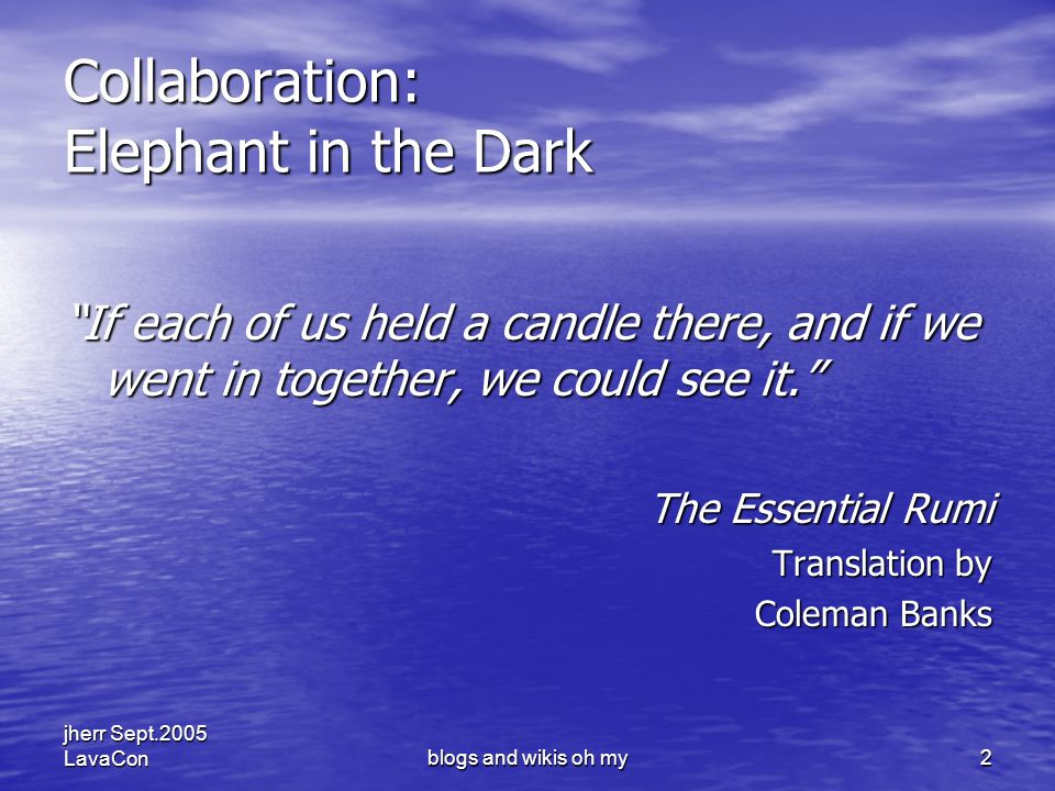 jherr Sept.2005 LavaConblogs and wikis oh my2 Collaboration: Elephant in the Dark If each of us held a candle there, and if we went in together, we could see it.