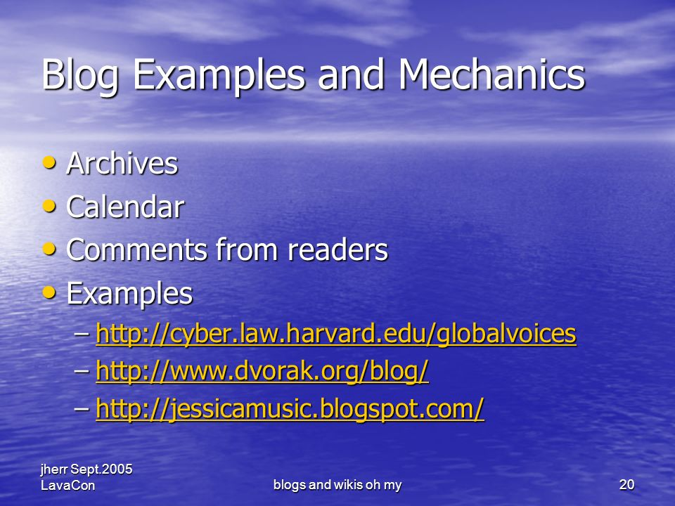 jherr Sept.2005 LavaConblogs and wikis oh my20 Blog Examples and Mechanics Archives Archives Calendar Calendar Comments from readers Comments from readers Examples Examples –http://cyber.law.harvard.edu/globalvoices http://cyber.law.harvard.edu/globalvoices –http://www.dvorak.org/blog/ http://www.dvorak.org/blog/ –http://jessicamusic.blogspot.com/ http://jessicamusic.blogspot.com/