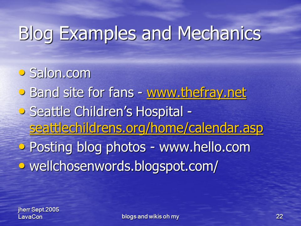 jherr Sept.2005 LavaConblogs and wikis oh my22 Blog Examples and Mechanics Salon.com Salon.com Band site for fans - www.thefray.net Band site for fans - www.thefray.netwww.thefray.net Seattle Childrens Hospital - seattlechildrens.org/home/calendar.asp Seattle Childrens Hospital - seattlechildrens.org/home/calendar.asp seattlechildrens.org/home/calendar.asp Posting blog photos - www.hello.com Posting blog photos - www.hello.com wellchosenwords.blogspot.com/ wellchosenwords.blogspot.com/