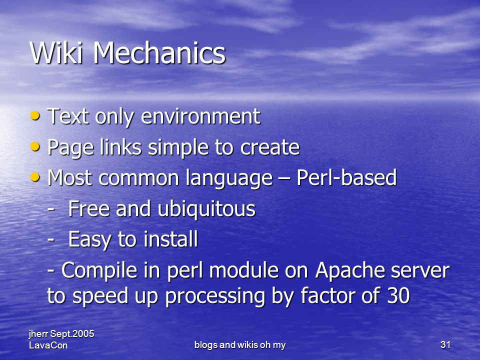 jherr Sept.2005 LavaConblogs and wikis oh my31 Wiki Mechanics Text only environment Text only environment Page links simple to create Page links simple to create Most common language – Perl-based Most common language – Perl-based - Free and ubiquitous - Easy to install - Compile in perl module on Apache server to speed up processing by factor of 30