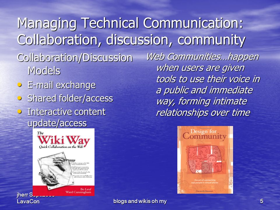 jherr Sept.2005 LavaConblogs and wikis oh my5 Managing Technical Communication: Collaboration, discussion, community Collaboration/Discussion Models E-mail exchange E-mail exchange Shared folder/access Shared folder/access Interactive content update/access Interactive content update/access Web Communities…happen when users are given tools to use their voice in a public and immediate way, forming intimate relationships over time