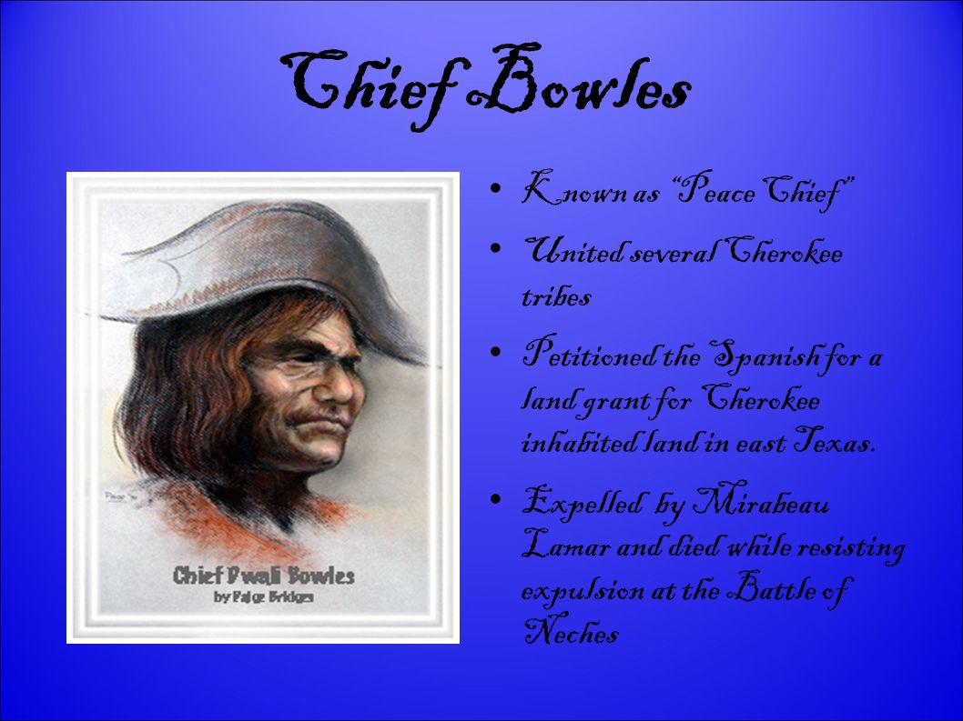 Chief Bowles Known as Peace Chief United several Cherokee tribes Petitioned the Spanish for a land grant for Cherokee inhabited land in east Texas. Ex