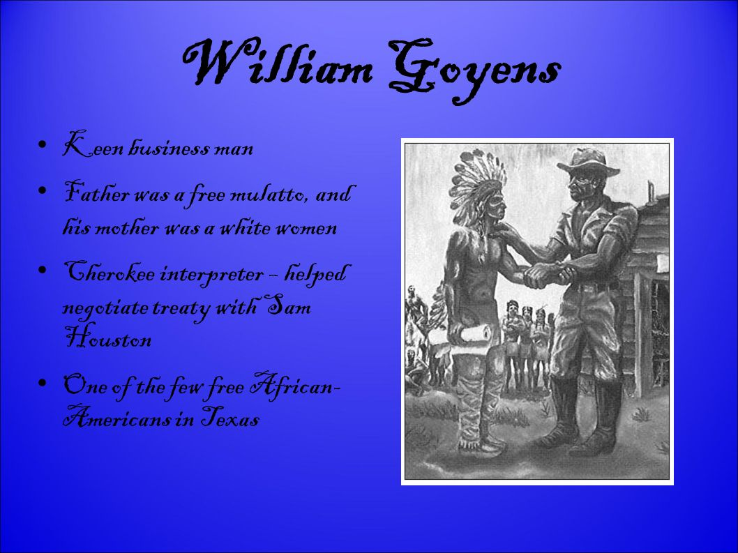 William Goyens Keen business man Father was a free mulatto, and his mother was a white women Cherokee interpreter – helped negotiate treaty with Sam Houston One of the few free African- Americans in Texas