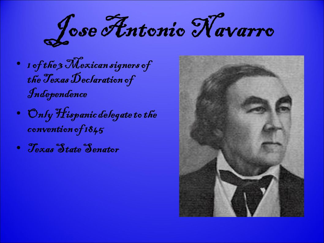 Jose Antonio Navarro 1 of the 3 Mexican signers of the Texas Declaration of Independence Only Hispanic delegate to the convention of 1845 Texas State