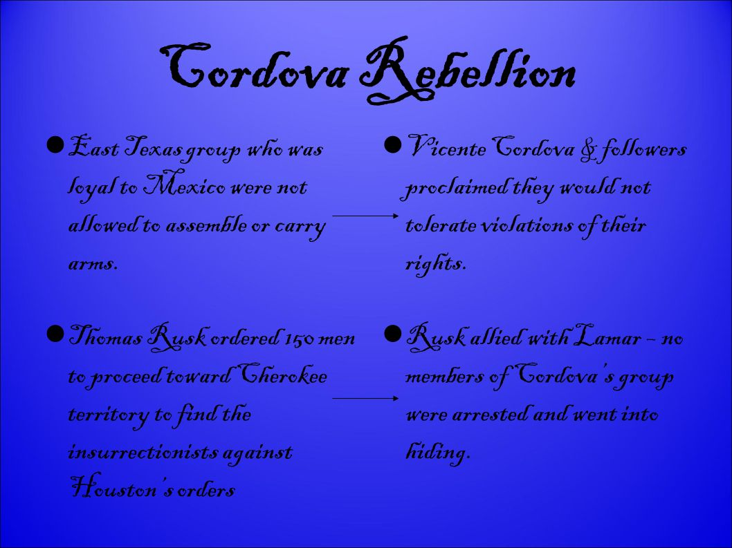 Cordova Rebellion East Texas group who was loyal to Mexico were not allowed to assemble or carry arms. Vicente Cordova & followers proclaimed they wou