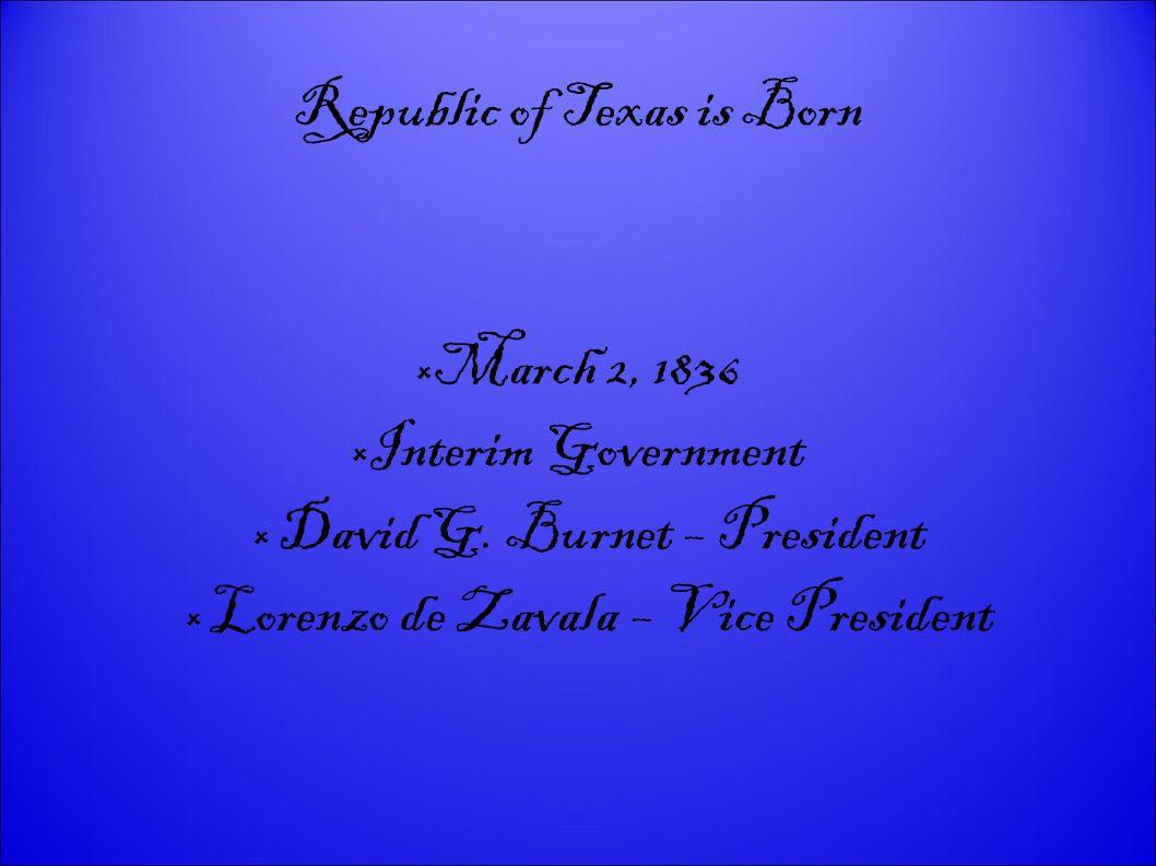 Republic of Texas is Born March 2, 1836 Interim Government David G. Burnet – President Lorenzo de Zavala – Vice President