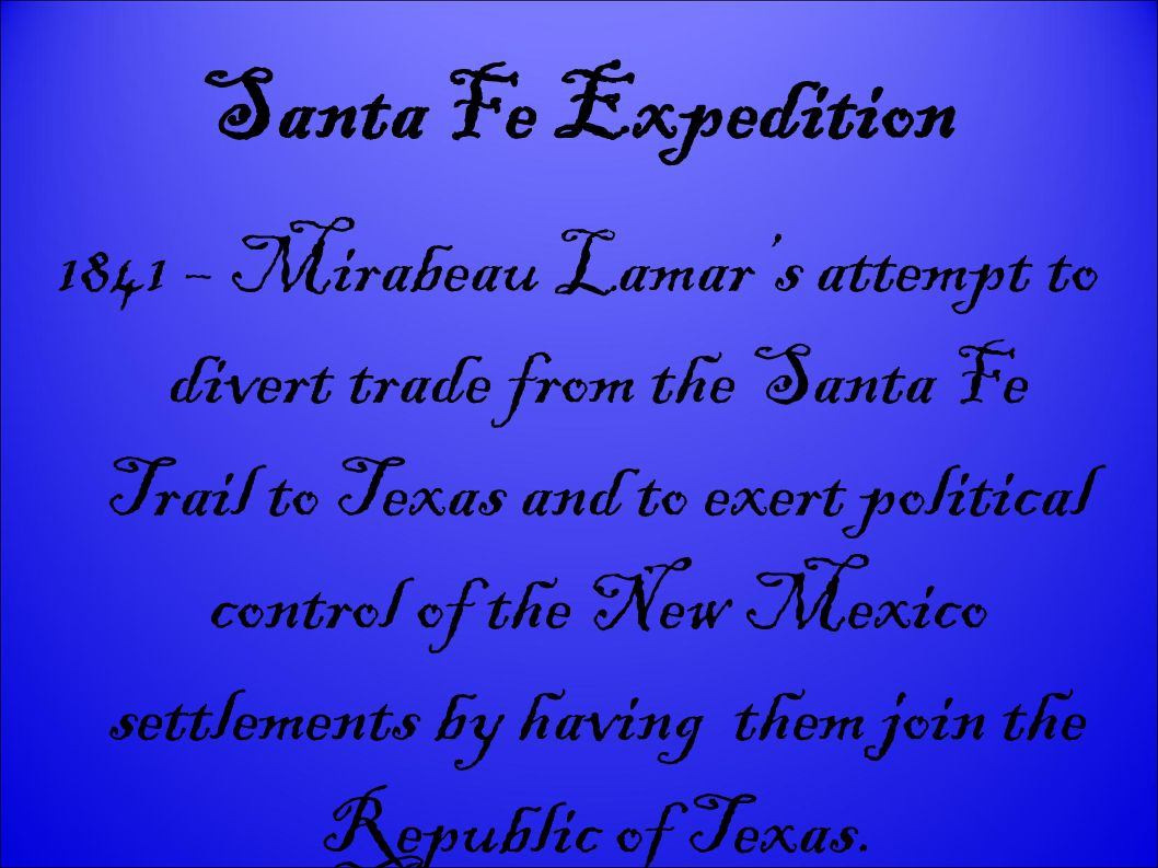 Santa Fe Expedition 1841 – Mirabeau Lamars attempt to divert trade from the Santa Fe Trail to Texas and to exert political control of the New Mexico s
