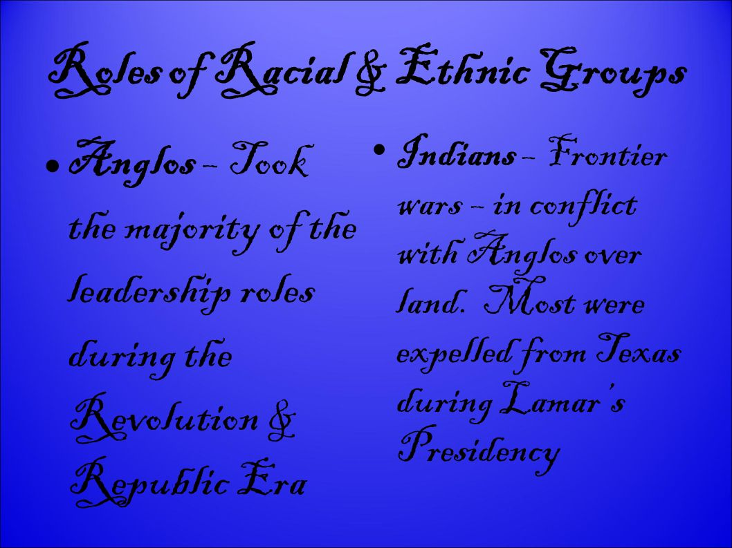 Roles of Racial & Ethnic Groups Anglos – Took the majority of the leadership roles during the Revolution & Republic Era Indians – Frontier wars – in conflict with Anglos over land.