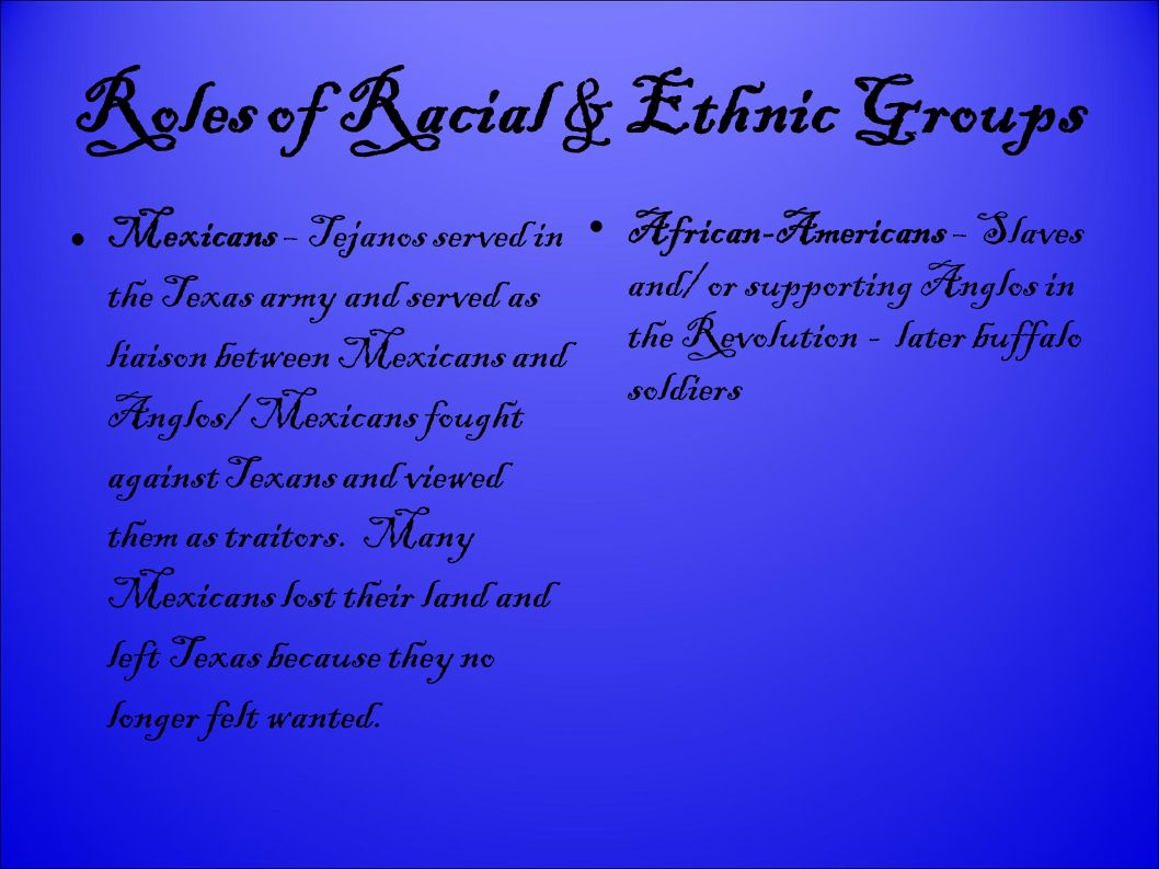Roles of Racial & Ethnic Groups Mexicans – Tejanos served in the Texas army and served as liaison between Mexicans and Anglos/ Mexicans fought against Texans and viewed them as traitors.